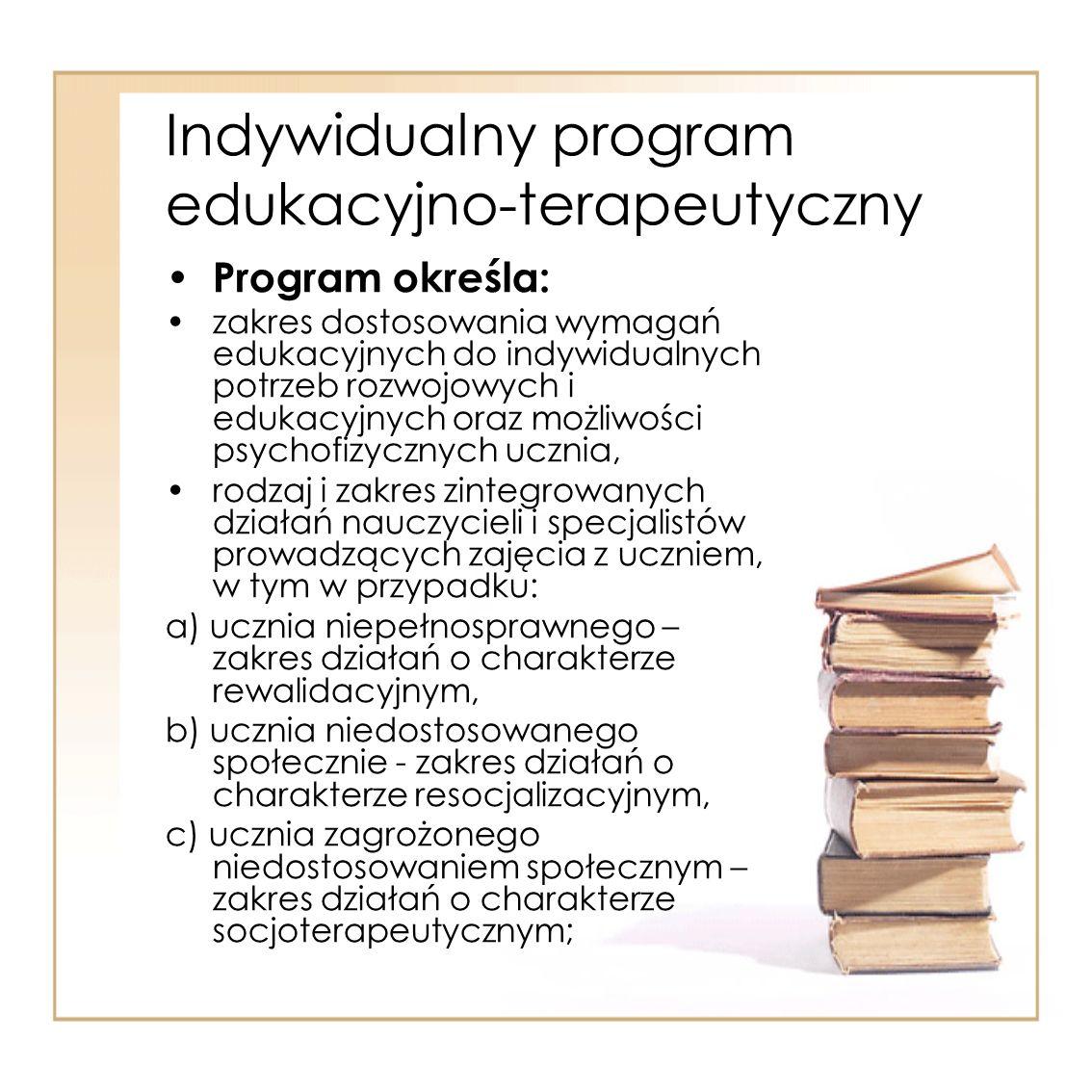 Indywidualny program edukacyjno-terapeutyczny Program określa: zakres dostosowania wymagań edukacyjnych do indywidualnych potrzeb rozwojowych i edukac
