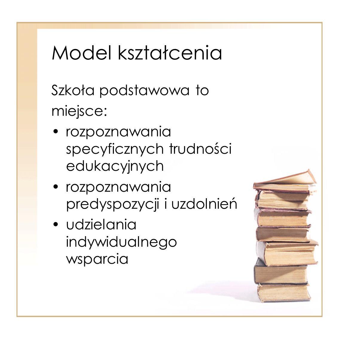 Model kształcenia Szkoła podstawowa to miejsce: rozpoznawania specyficznych trudności edukacyjnych rozpoznawania predyspozycji i uzdolnień udzielania