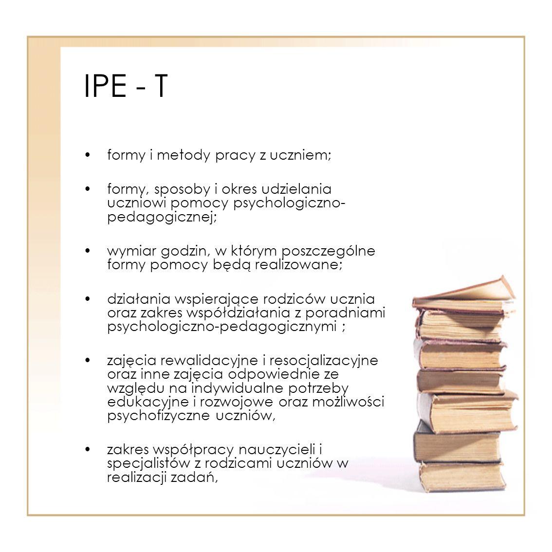 IPE - T formy i metody pracy z uczniem; formy, sposoby i okres udzielania uczniowi pomocy psychologiczno- pedagogicznej; wymiar godzin, w którym poszc