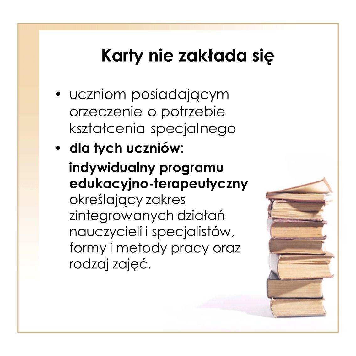 Karty nie zakłada się uczniom posiadającym orzeczenie o potrzebie kształcenia specjalnego dla tych uczniów: indywidualny programu edukacyjno-terapeuty