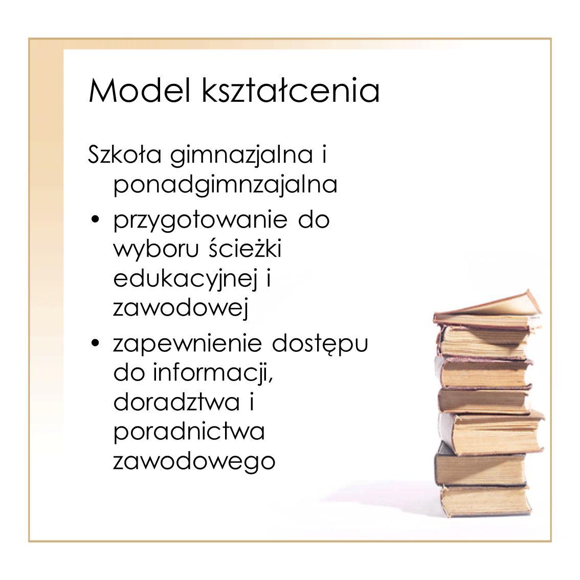 Model kształcenia Szkoła gimnazjalna i ponadgimnzajalna przygotowanie do wyboru ścieżki edukacyjnej i zawodowej zapewnienie dostępu do informacji, dor