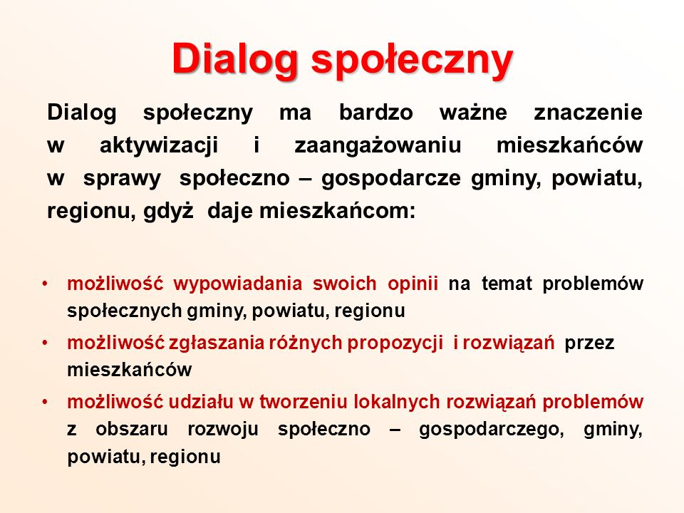 Dialog społeczny jest jednym z najważniejszych instrumentów tworzenia spójności społecznej – gospodarczej na poziomie gminy, powiatu i województwa stanowi podstawę do współpracy trzech sektorów: samorządu, biznesu i III sektora – przy wspólnym tworzeniu lokalnych strategii rozwiązywania problemów społecznych, a także strategii rozwoju lokalnego.
