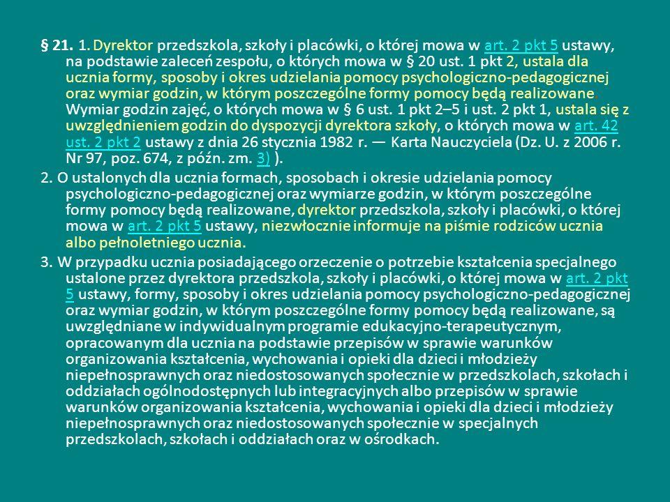 § 21. 1. Dyrektor przedszkola, szkoły i placówki, o której mowa w art. 2 pkt 5 ustawy, na podstawie zaleceń zespołu, o których mowa w § 20 ust. 1 pkt