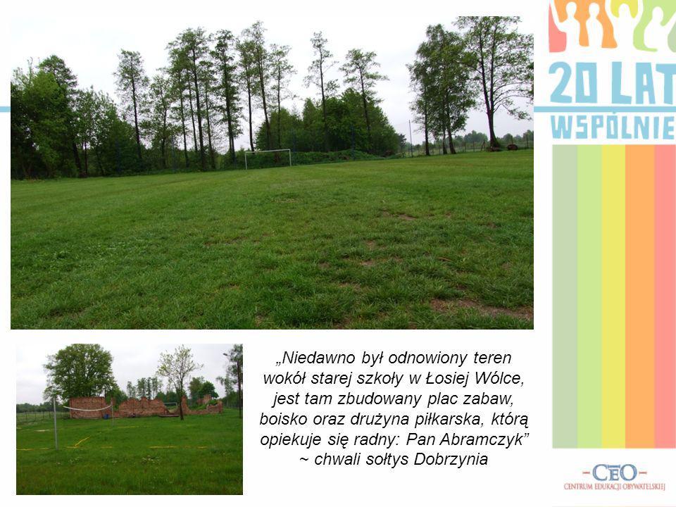 Niedawno był odnowiony teren wokół starej szkoły w Łosiej Wólce, jest tam zbudowany plac zabaw, boisko oraz drużyna piłkarska, którą opiekuje się radn