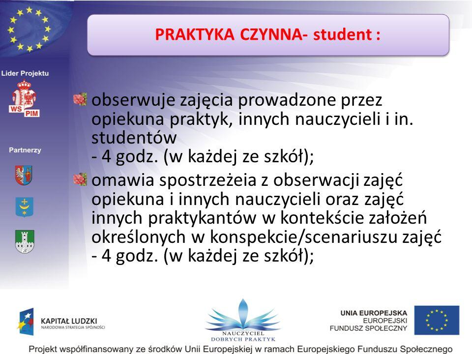 PRAKTYKA CZYNNA- student : obserwuje zajęcia prowadzone przez opiekuna praktyk, innych nauczycieli i in. studentów - 4 godz. (w każdej ze szkół); omaw