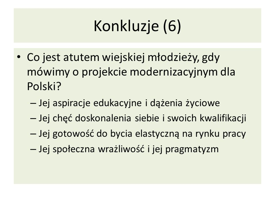 Konkluzje (6) Co jest atutem wiejskiej młodzieży, gdy mówimy o projekcie modernizacyjnym dla Polski? – Jej aspiracje edukacyjne i dążenia życiowe – Je