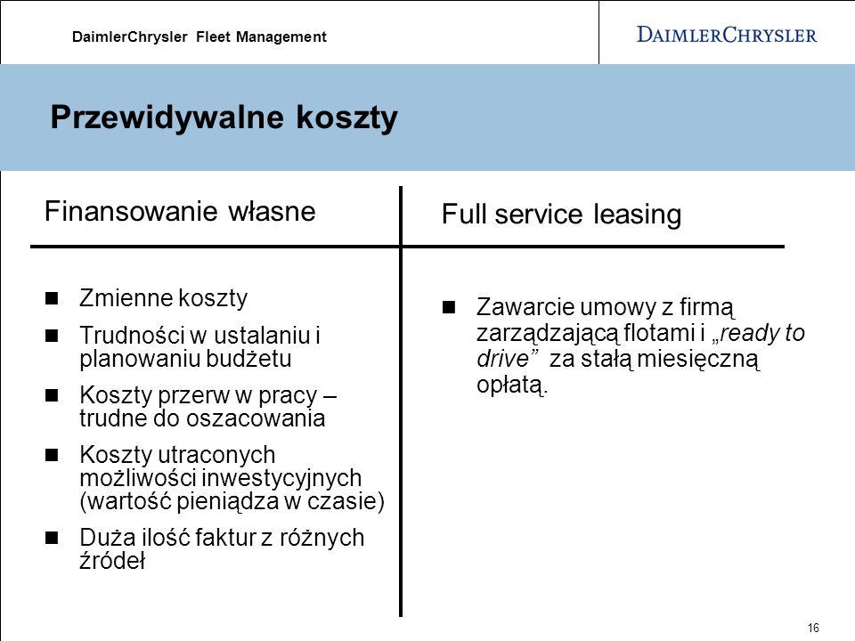 DaimlerChrysler Fleet Management 16 Przewidywalne koszty Finansowanie własne Zmienne koszty Trudności w ustalaniu i planowaniu budżetu Koszty przerw w pracy – trudne do oszacowania Koszty utraconych możliwości inwestycyjnych (wartość pieniądza w czasie) Duża ilość faktur z różnych źródeł Full service leasing Zawarcie umowy z firmą zarządzającą flotami i ready to drive za stałą miesięczną opłatą.