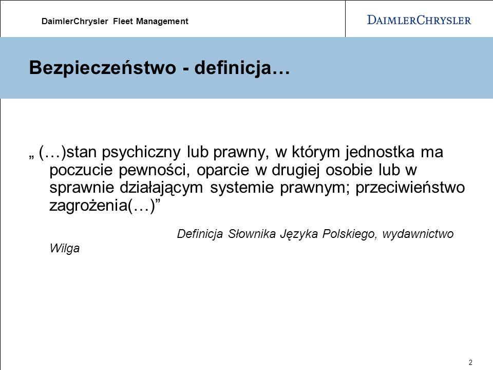 DaimlerChrysler Fleet Management 2 Bezpieczeństwo - definicja… (…)stan psychiczny lub prawny, w którym jednostka ma poczucie pewności, oparcie w drugiej osobie lub w sprawnie działającym systemie prawnym; przeciwieństwo zagrożenia(…) Definicja Słownika Języka Polskiego, wydawnictwo Wilga