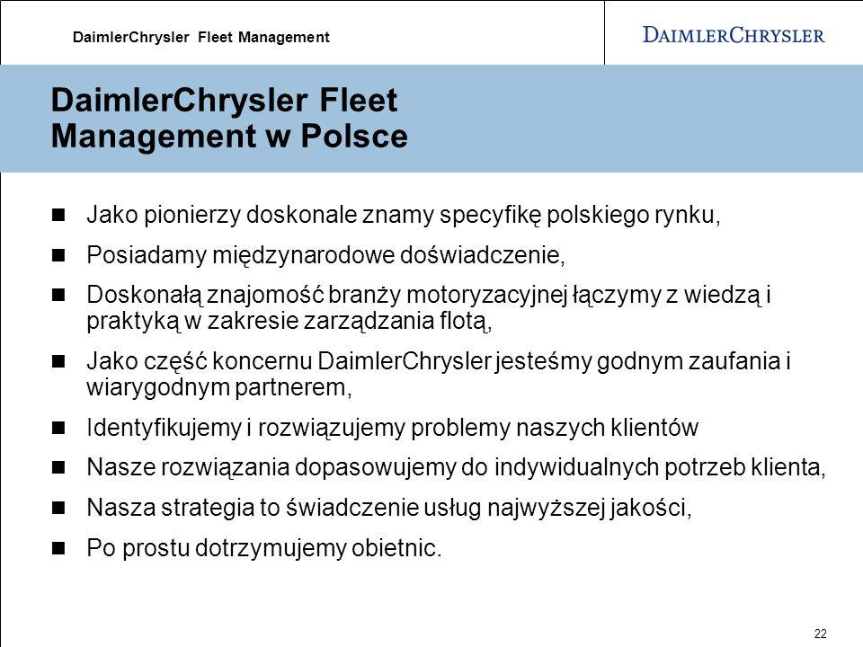DaimlerChrysler Fleet Management 22 DaimlerChrysler Fleet Management w Polsce Jako pionierzy doskonale znamy specyfikę polskiego rynku, Posiadamy międzynarodowe doświadczenie, Doskonałą znajomość branży motoryzacyjnej łączymy z wiedzą i praktyką w zakresie zarządzania flotą, Jako część koncernu DaimlerChrysler jesteśmy godnym zaufania i wiarygodnym partnerem, Identyfikujemy i rozwiązujemy problemy naszych klientów Nasze rozwiązania dopasowujemy do indywidualnych potrzeb klienta, Nasza strategia to świadczenie usług najwyższej jakości, Po prostu dotrzymujemy obietnic.