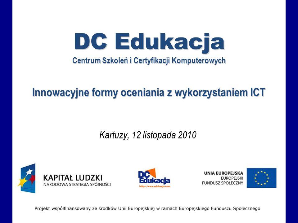DC Edukacja Centrum Szkoleń i Certyfikacji Komputerowych Innowacyjne formy oceniania z wykorzystaniem ICT Kartuzy, 12 listopada 2010