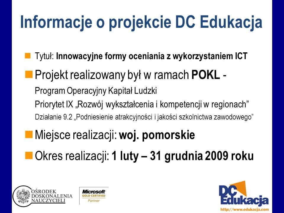 Informacje o projekcie DC Edukacja Tytuł: Innowacyjne formy oceniania z wykorzystaniem ICT Projekt realizowany był w ramach POKL - Program Operacyjny Kapitał Ludzki Priorytet IX Rozwój wykształcenia i kompetencji w regionach Działanie 9.2 Podniesienie atrakcyjności i jakości szkolnictwa zawodowego Miejsce realizacji: woj.
