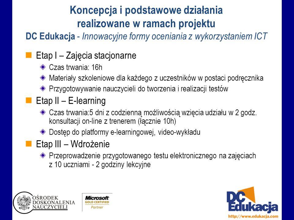 Koncepcja i podstawowe działania realizowane w ramach projektu DC Edukacja - Innowacyjne formy oceniania z wykorzystaniem ICT Etap I – Zajęcia stacjonarne Czas trwania: 16h Materiały szkoleniowe dla każdego z uczestników w postaci podręcznika Przygotowywanie nauczycieli do tworzenia i realizacji testów Etap II – E-learning Czas trwania:5 dni z codzienną możliwością wzięcia udziału w 2 godz.