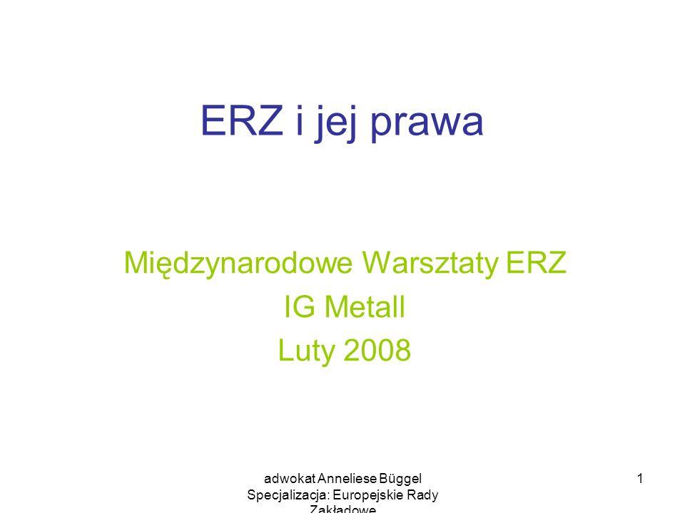 adwokat Anneliese Büggel Specjalizacja: Europejskie Rady Zakładowe 2 ERZ i jej prawa ERZ ma prawo do informacji i konsultacji w odpowiednim czasie W odpowiednim czasie oznacza w fazie planowania, iż ERZ będzie w stanie wyrobić sobie zdanie na temat planów zarządu przedsiębiorstwa, przekazać zarządowi przedsiębiorstwa swoją opinię oraz przedyskutować ją z zarządem przed podjęciem przez niego tej decyzji.