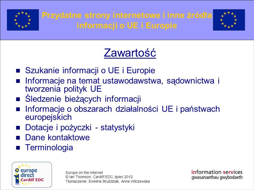 Europe on the Internet © Ian Thomson, Cardiff EDC, lipiec 2012 Tłumaczenie: Ewelina Bruździak, Anna Wilczewska Searching for European information Szukanie informacji o UE i Europie Własna wyszukiwarka UE umożliwiająca znalezienie informacji udostępnianych przez instytucje i agencje UE na portalu EUROPA, [EUROPA Search nie wyszukuje informacji na stronie EUR-Lex] Serwis Search Europa został stworzony przez Europejskie Centrum Dziennikarstwa.