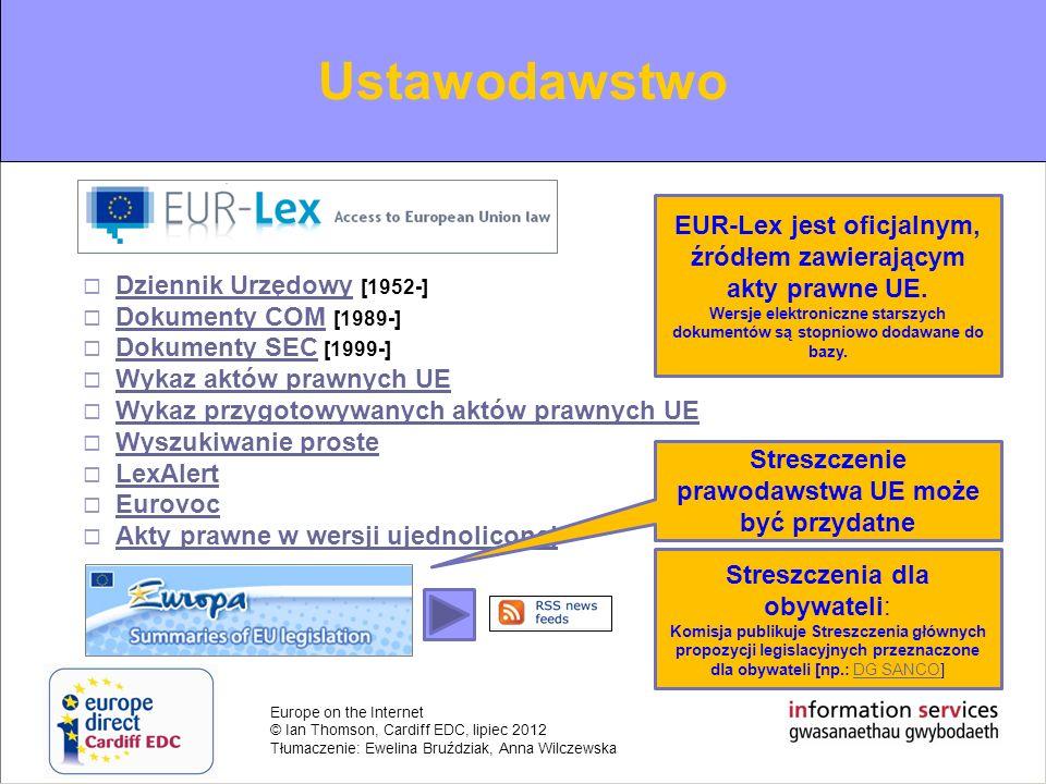 Europe on the Internet © Ian Thomson, Cardiff EDC, lipiec 2012 Tłumaczenie: Ewelina Bruździak, Anna Wilczewska Europejski Trybunał Sprawiedliwości: Orzecznictwo CURIA: Wyszukiwarka – Dostęp do spraw CURIAWyszukiwarkaDostęp do spraw przez ich numery ETS Komunikaty prasowe Kalendarz rozpraw EUR-LEX: Wyszukiwarka i przeglądarkaWyszukiwarkaprzeglądarka Streszczenia najważniejszych wyroków Sądownictwo Orzecznictwo ETS można znaleźć poprzez EUR-Lex lub stronę ETS: CURIA