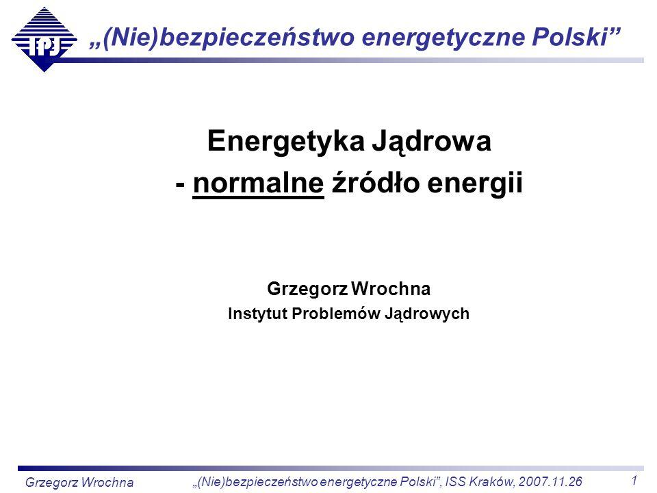 2 (Nie)bezpieczeństwo energetyczne Polski, ISS Kraków, 2007.11.26 Grzegorz Wrochna Energia jak każda inna Dotychczas dyskusja o energetyce jądrowej była zdominowana przez czynniki emocjonalne: strach przed promieniowaniem pęd ku nowoczesności, sny o potędze Dziś o energii jądrowej można dyskutować rzeczowo, bez zabobonnego strachu i ślepej euforii Zadecydowało o tym 5 czynników: Podniesienie bezpieczeństwa elektrowni jądrowych Wzrost zaufania społecznego do nowoczesnych technologii Podniesienie poziomu wiedzy społeczeństwa Większa waga przywiązywana do ochrony środowiska Zmiana sytuacji na rynku paliw i energii