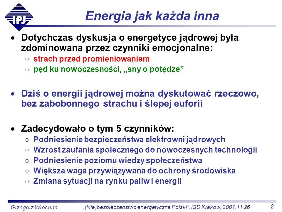 3 (Nie)bezpieczeństwo energetyczne Polski, ISS Kraków, 2007.11.26 Grzegorz Wrochna Bezpieczne elektrownie jądrowe Reaktory RBMK (Czarnobyl) pracuje jeszcze kilka w Rosji 440 reaktorów PWR, BWR, HWR 10000 lat pracy bez żadnego tragicznego wypadku Cechy współczesnych reaktorów Ujemna reaktywność wzrost temperatury spadek mocy Pasywne systemy bezpieczeństwa działają bez interwencji człowieka nie dadzą się wyłączyć nie wymagają zasilania: grawitacja, konwekcja, różnica ciśnień Obudowa bezpieczeństwa wytrzymuje stopienie rdzenia odporna na uderzenie samolotu