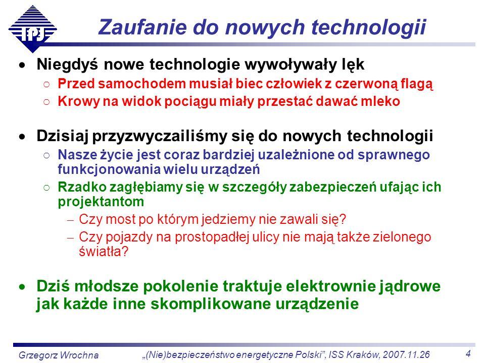 5 (Nie)bezpieczeństwo energetyczne Polski, ISS Kraków, 2007.11.26 Grzegorz Wrochna Wiedza na temat zjawisk jądrowych Pokolenie zimnej wojny było straszone bombą jądrową Wszystko co jądrowe kojarzyło się ze śmiercionośnym wybuchem Dziś w życiu codziennym spotykamy się z rozmaitymi zastosowaniami technologii jądrowych radioterapia, obrazowanie medyczne radiografia i defektoskopia przemysłowa technologie modyfikacji materiałów sterylizacja żywności W efekcie społeczeństwo podchodzi do energii jądrowej dużo bardziej rzeczowo, a mniej emocjonalnie Większość mediów ciągle próbuje podsycać nastrój grozy Jednak wystarczy poczytać opinie internautów pod artykułami, żeby przekonać się o zmianie nastawienia społeczeństwa