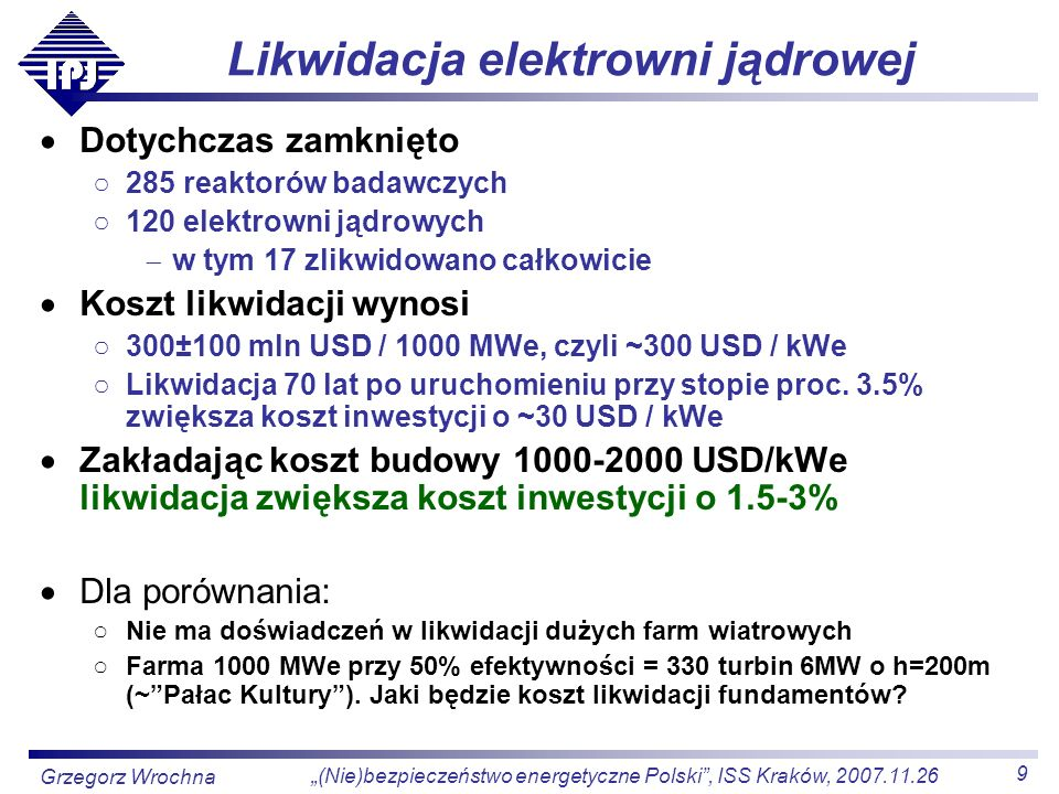 10 (Nie)bezpieczeństwo energetyczne Polski, ISS Kraków, 2007.11.26 Grzegorz Wrochna Koszty energii Całkowite koszty wytwarzania energii elektrycznej w elektrowniach jądrowych są podobne (nieco niższe) do elektrowni tradycyjnych Marginesy błędów oszacowań są spore, ale nie zmieniają konkluzji Nie będzie szybkiego przejścia na 100% e.j., ale mix różnych źródeł Dlatego o wyborze decydować powinny korzyści strategiczne (bezpieczeństwo dostaw paliwa) środowiskowe (emisja spalin, wpływ na otoczenie) Bez uwzględnienia opłat za CO 2