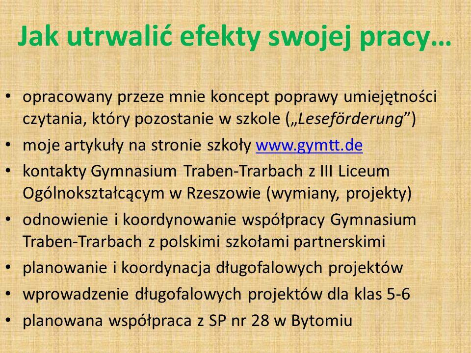 Jak utrwalić efekty swojej pracy… opracowany przeze mnie koncept poprawy umiejętności czytania, który pozostanie w szkole (Leseförderung) moje artykuły na stronie szkoły www.gymtt.dewww.gymtt.de kontakty Gymnasium Traben-Trarbach z III Liceum Ogólnokształcącym w Rzeszowie (wymiany, projekty) odnowienie i koordynowanie współpracy Gymnasium Traben-Trarbach z polskimi szkołami partnerskimi planowanie i koordynacja długofalowych projektów wprowadzenie długofalowych projektów dla klas 5-6 planowana współpraca z SP nr 28 w Bytomiu