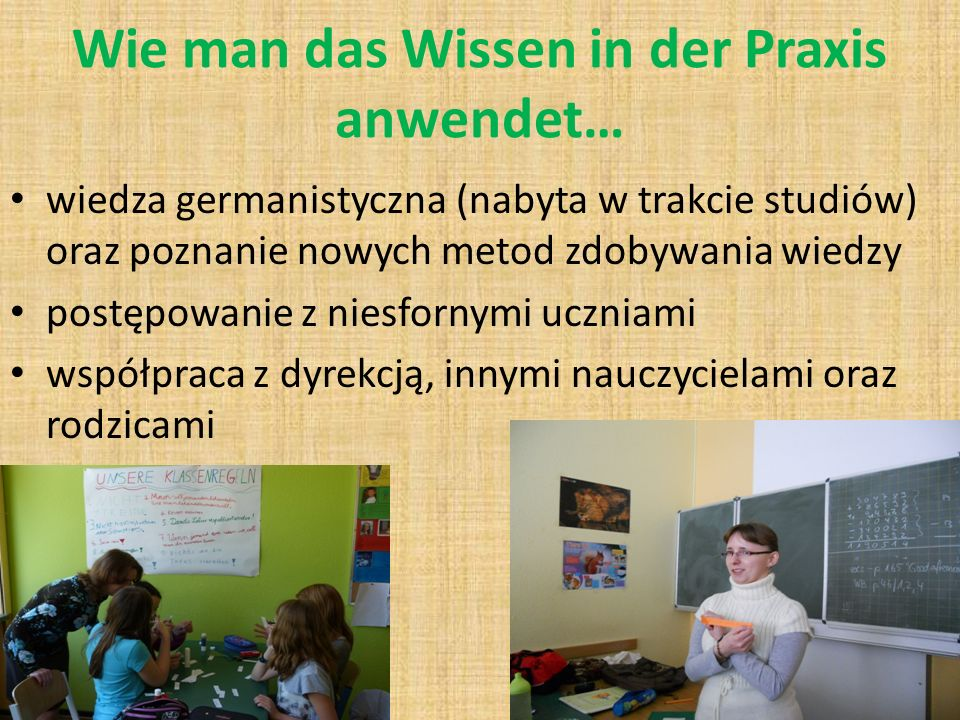 Wie man das Wissen in der Praxis anwendet… wiedza germanistyczna (nabyta w trakcie studiów) oraz poznanie nowych metod zdobywania wiedzy postępowanie z niesfornymi uczniami współpraca z dyrekcją, innymi nauczycielami oraz rodzicami
