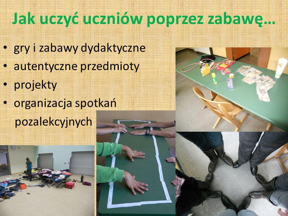 Jak uczyć uczniów poprzez zabawę… gry i zabawy dydaktyczne autentyczne przedmioty projekty organizacja spotkań pozalekcyjnych