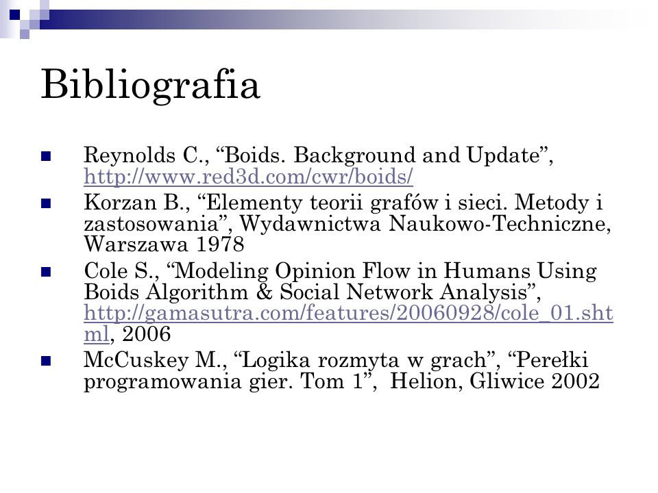 Bibliografia Reynolds C., Boids. Background and Update, http://www.red3d.com/cwr/boids/ http://www.red3d.com/cwr/boids/ Korzan B., Elementy teorii gra