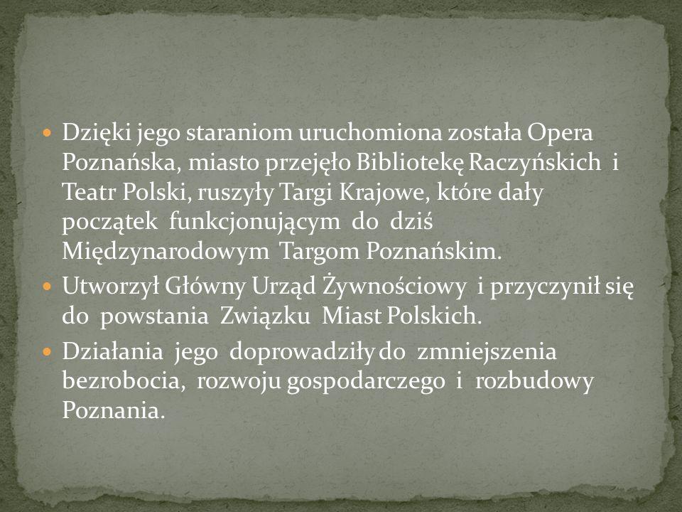 Dzięki jego staraniom uruchomiona została Opera Poznańska, miasto przejęło Bibliotekę Raczyńskich i Teatr Polski, ruszyły Targi Krajowe, które dały po