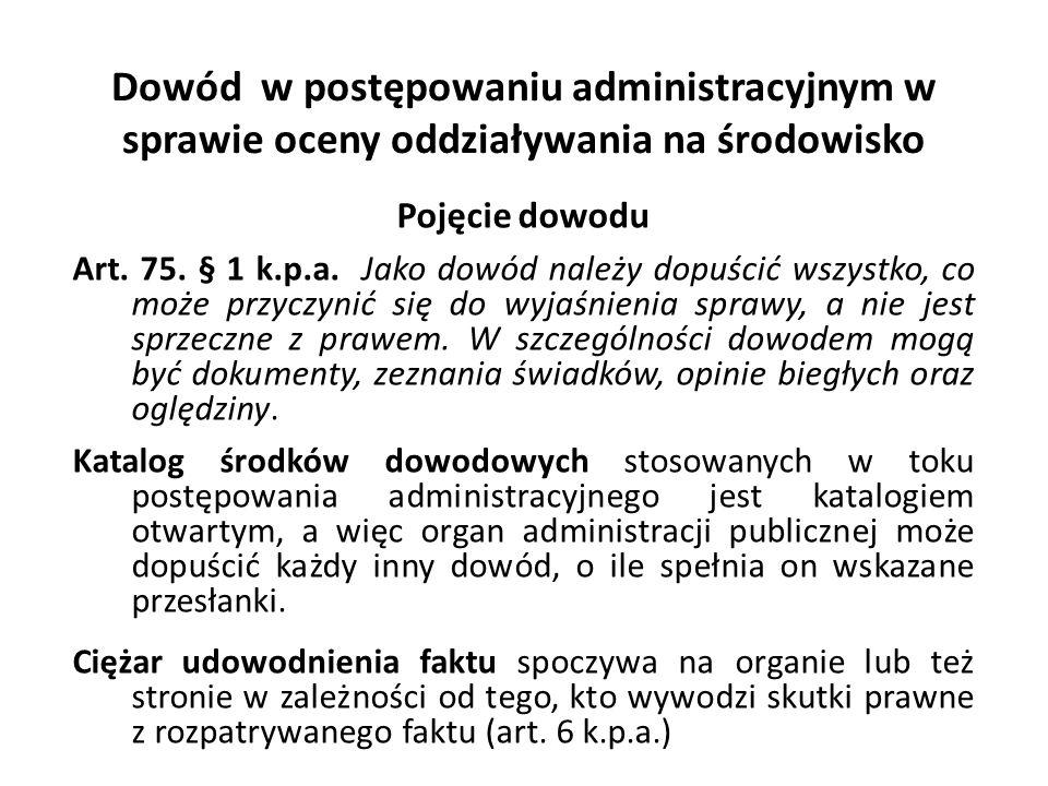 Dowód w postępowaniu administracyjnym w sprawie oceny oddziaływania na środowisko Pojęcie dowodu Art. 75. § 1 k.p.a. Jako dowód należy dopuścić wszyst
