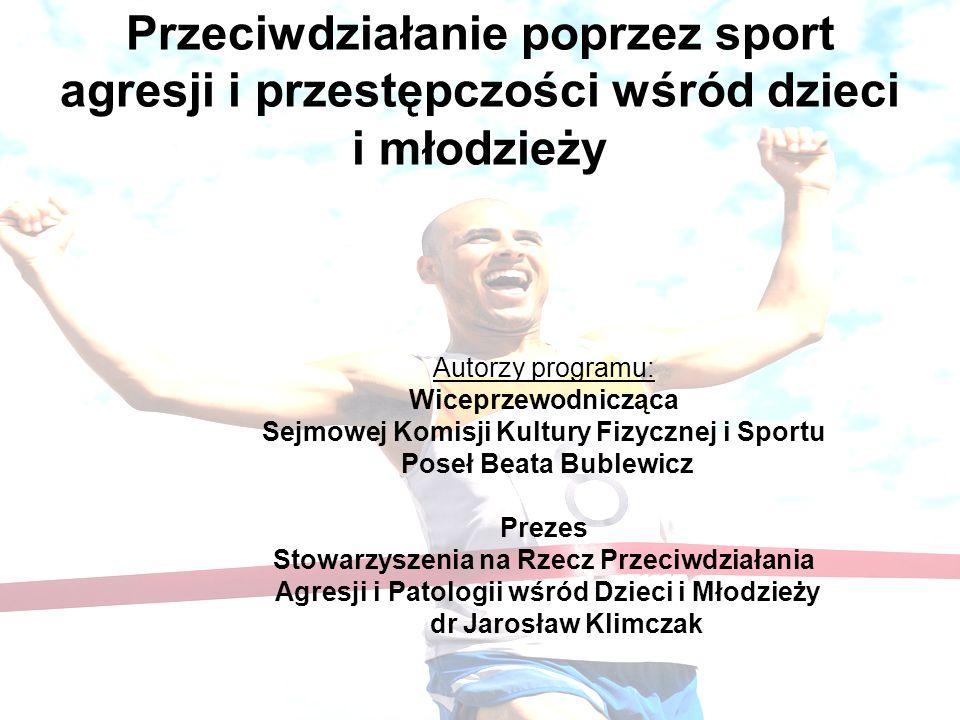 Przeciwdziałanie poprzez sport agresji i przestępczości wśród dzieci i młodzieży Autorzy programu: Wiceprzewodnicząca Sejmowej Komisji Kultury Fizyczn