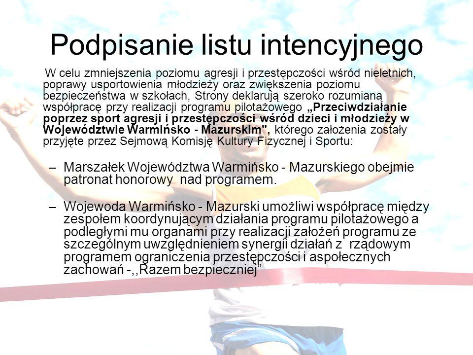 Podpisanie listu intencyjnego W celu zmniejszenia poziomu agresji i przestępczości wśród nieletnich, poprawy usportowienia młodzieży oraz zwiększenia poziomu bezpieczeństwa w szkołach, Strony deklarują szeroko rozumianą współpracę przy realizacji programu pilotażowego Przeciwdziałanie poprzez sport agresji i przestępczości wśród dzieci i młodzieży w Województwie Warmińsko - Mazurskim , którego założenia zostały przyjęte przez Sejmową Komisję Kultury Fizycznej i Sportu: –Marszałek Województwa Warmińsko - Mazurskiego obejmie patronat honorowy nad programem.