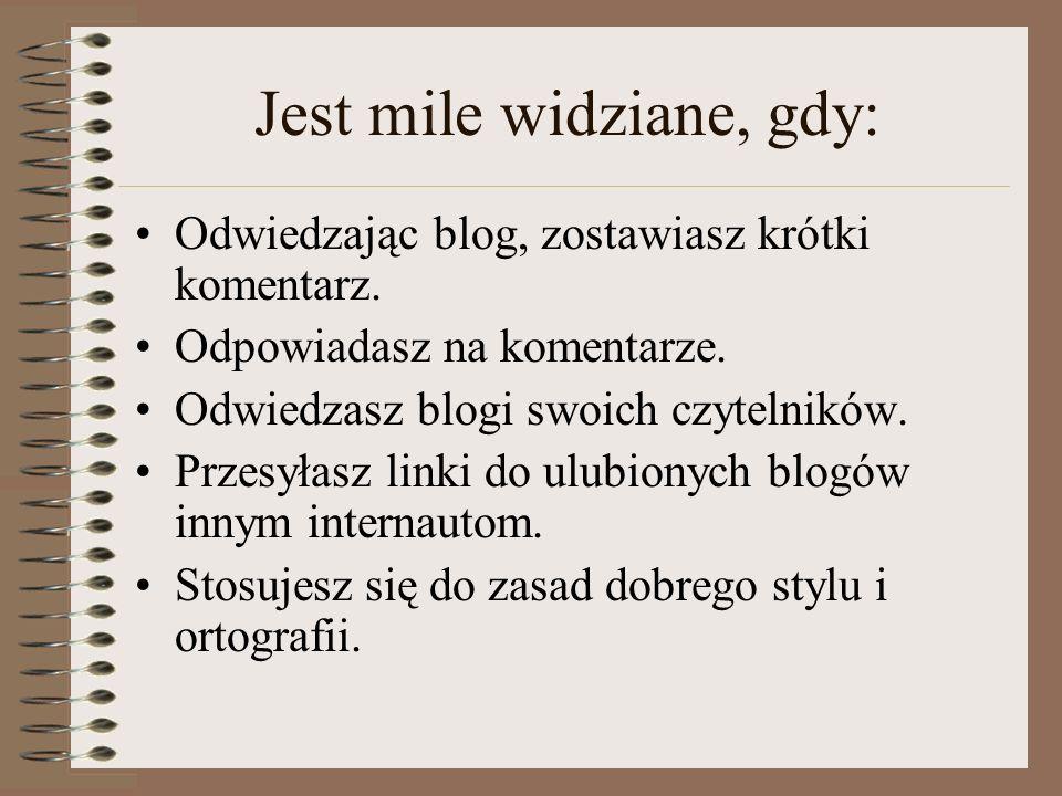 Jest mile widziane, gdy: Odwiedzając blog, zostawiasz krótki komentarz. Odpowiadasz na komentarze. Odwiedzasz blogi swoich czytelników. Przesyłasz lin