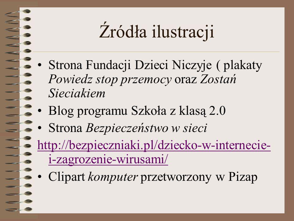 Źródła ilustracji Strona Fundacji Dzieci Niczyje ( plakaty Powiedz stop przemocy oraz Zostań Sieciakiem Blog programu Szkoła z klasą 2.0 Strona Bezpie