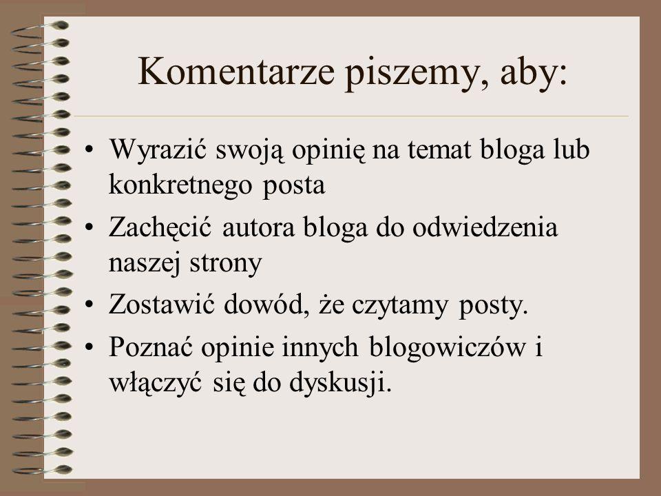 Komentarze piszemy, aby: Wyrazić swoją opinię na temat bloga lub konkretnego posta Zachęcić autora bloga do odwiedzenia naszej strony Zostawić dowód,