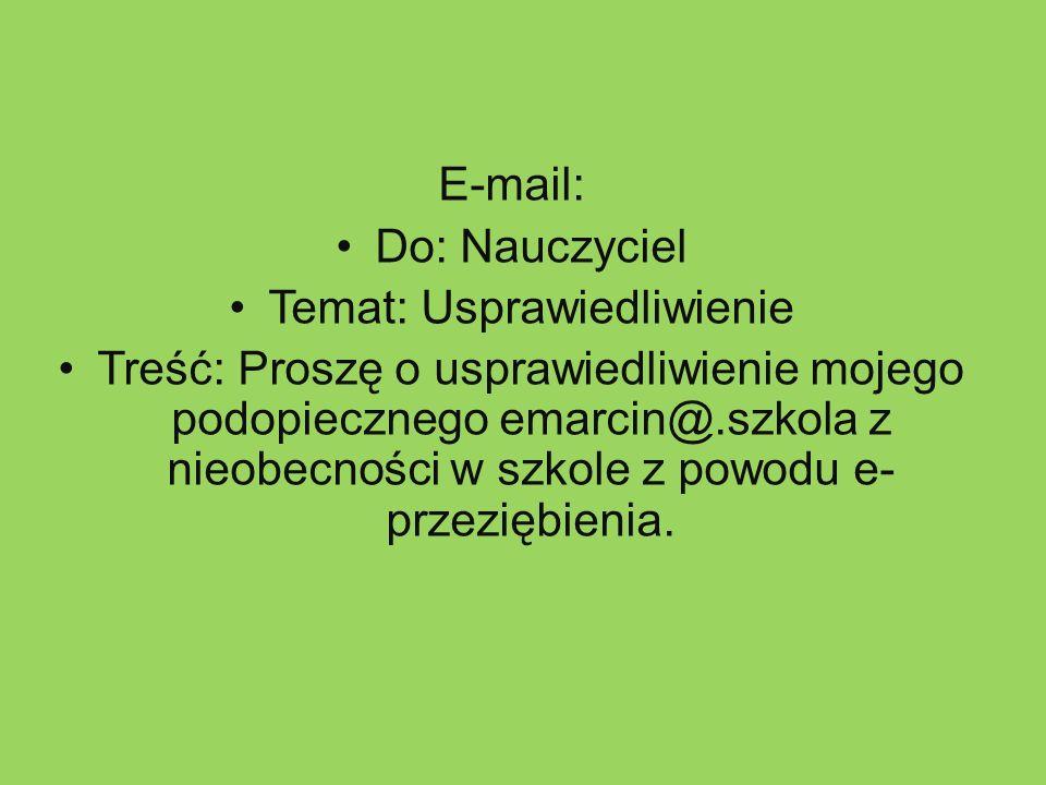 E-mail: Do: Nauczyciel Temat: Usprawiedliwienie Treść: Proszę o usprawiedliwienie mojego podopiecznego emarcin@.szkola z nieobecności w szkole z powodu e- przeziębienia.