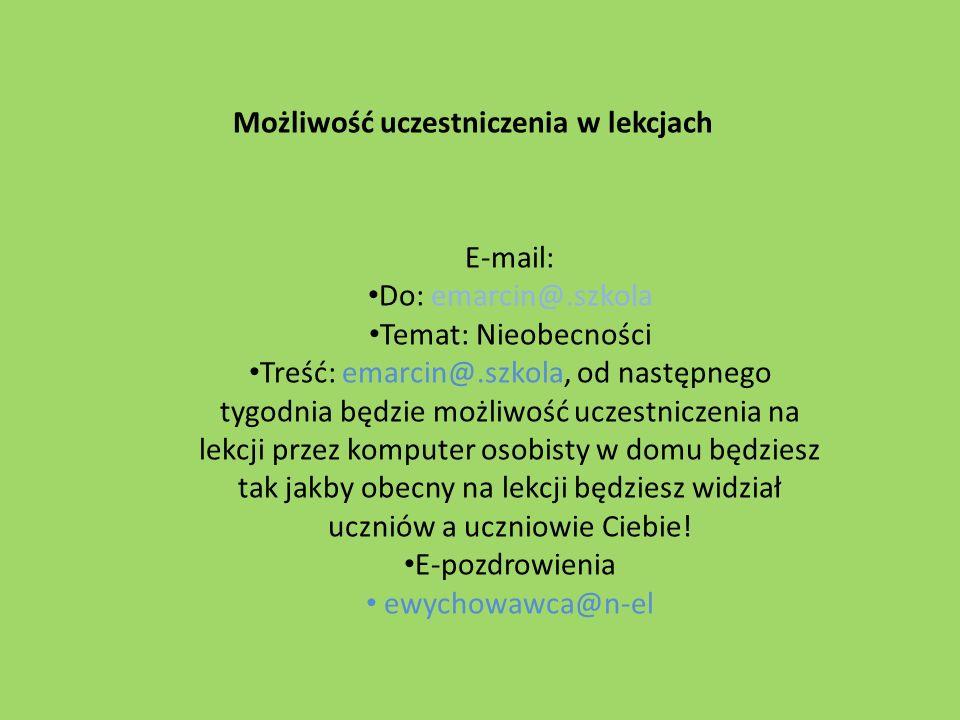 E-mail: Do: emarcin@.szkola Temat: Nieobecności Treść: emarcin@.szkola, od następnego tygodnia będzie możliwość uczestniczenia na lekcji przez kompute