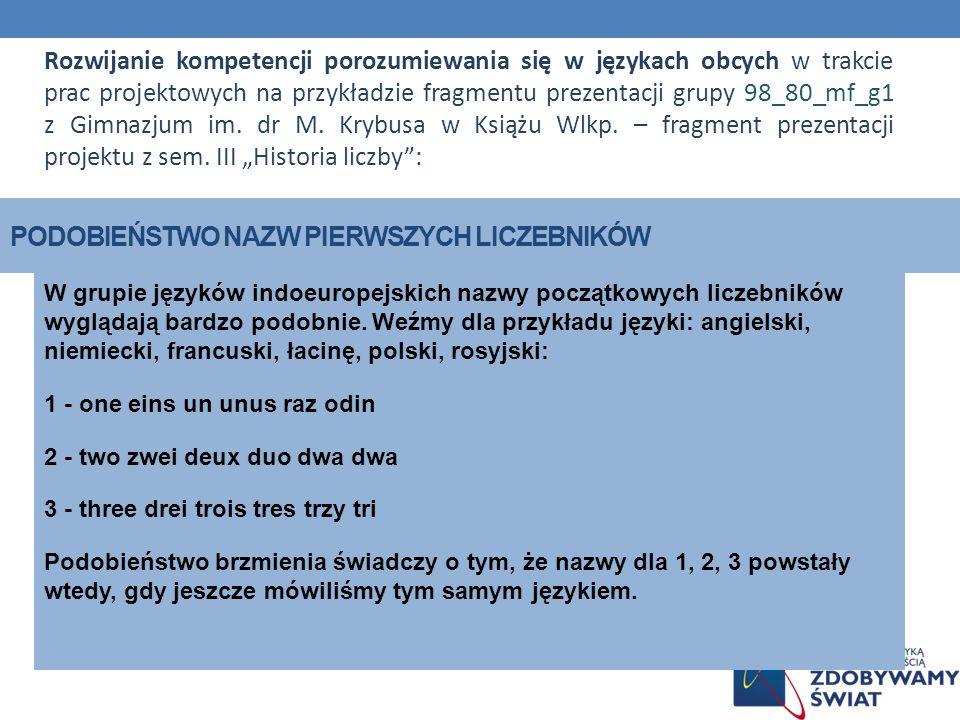 PODOBIEŃSTWO NAZW PIERWSZYCH LICZEBNIKÓW W grupie języków indoeuropejskich nazwy początkowych liczebników wyglądają bardzo podobnie. Weźmy dla przykła