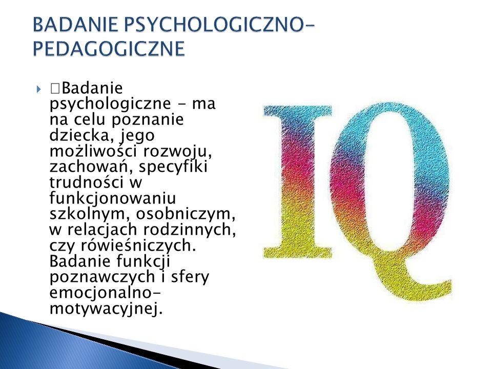 —Badanie psychologiczne - ma na celu poznanie dziecka, jego możliwości rozwoju, zachowań, specyfiki trudności w funkcjonowaniu szkolnym, osobniczym, w