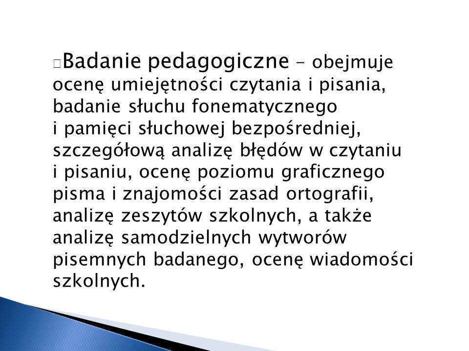 — Badanie pedagogiczne - obejmuje ocenę umiejętności czytania i pisania, badanie słuchu fonematycznego i pamięci słuchowej bezpośredniej, szczegółową