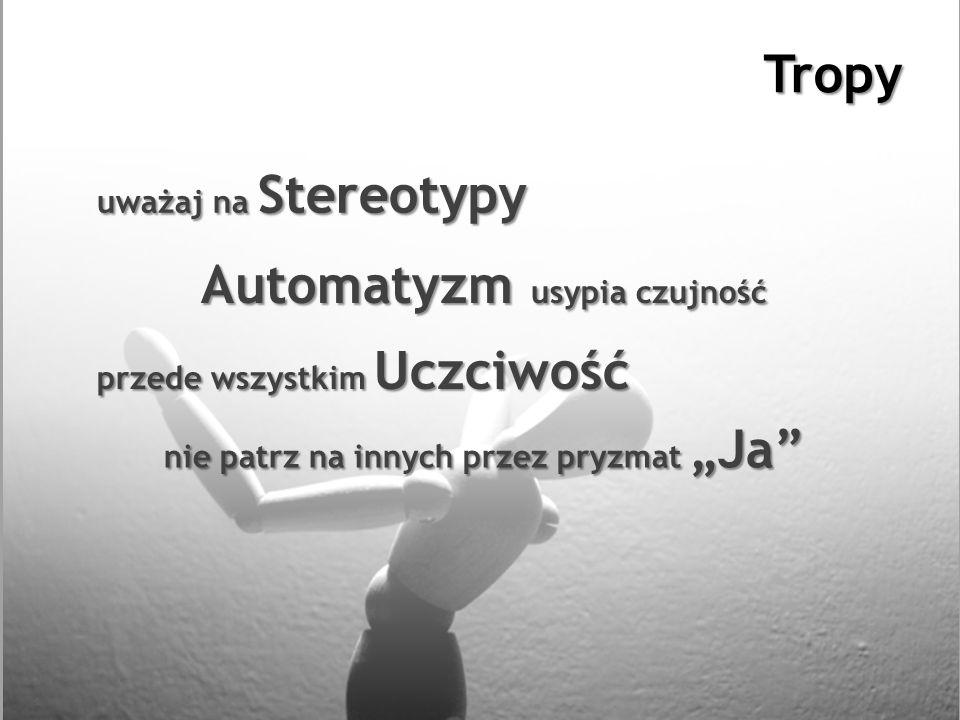 Tropy Automatyzm usypia czujność uważaj na Stereotypy nie patrz na innych przez pryzmat Ja przede wszystkim Uczciwość