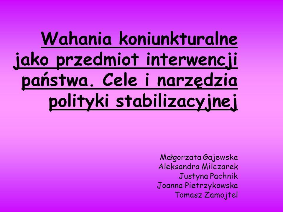 Wahania koniunkturalne jako przedmiot interwencji państwa. Cele i narzędzia polityki stabilizacyjnej Małgorzata Gajewska Aleksandra Milczarek Justyna