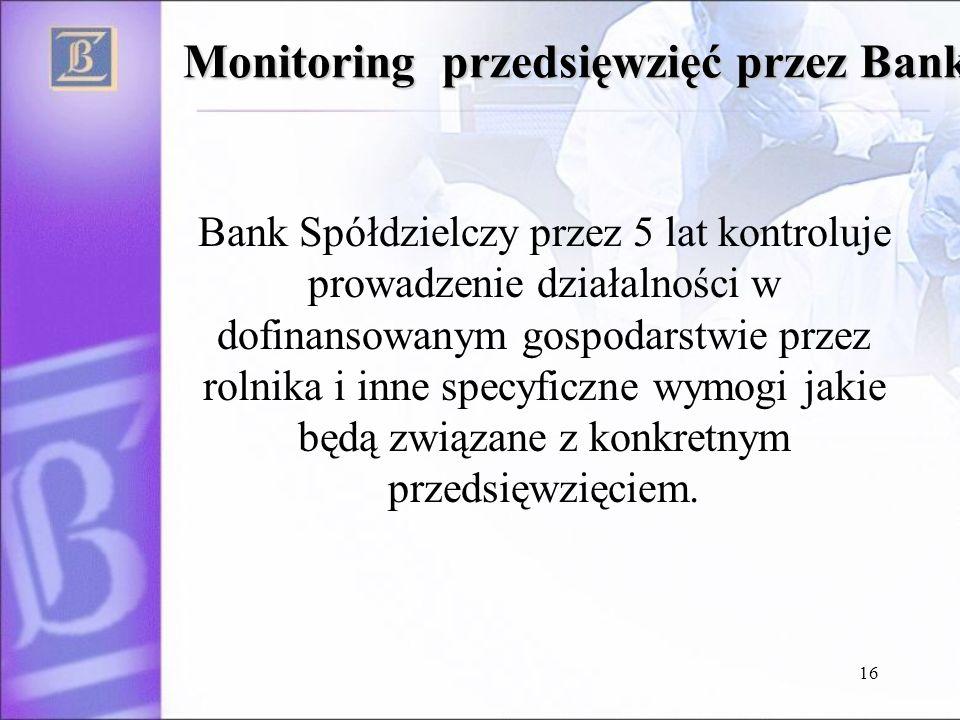 16 Monitoring przedsięwzięć przez Bank Bank Spółdzielczy przez 5 lat kontroluje prowadzenie działalności w dofinansowanym gospodarstwie przez rolnika i inne specyficzne wymogi jakie będą związane z konkretnym przedsięwzięciem.