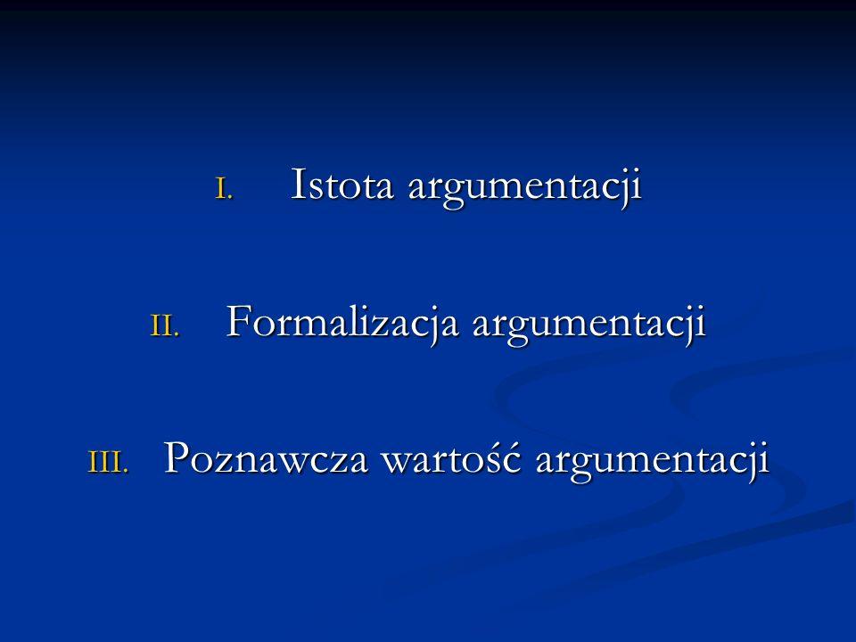 I. Istota argumentacji II. Formalizacja argumentacji III. Poznawcza wartość argumentacji