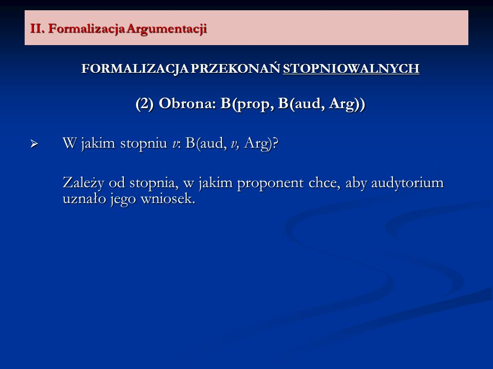 II. Formalizacja Argumentacji FORMALIZACJA PRZEKONAŃ STOPNIOWALNYCH (2) Obrona: B(prop, B(aud, Arg)) W jakim stopniu v: B(aud, v, Arg)? W jakim stopni