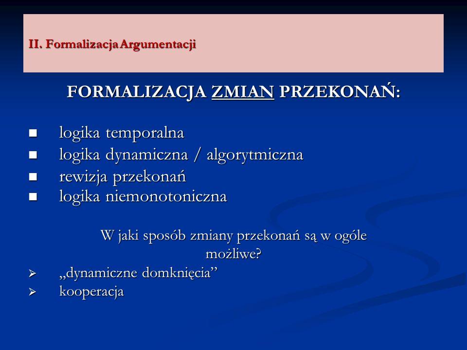 II. Formalizacja Argumentacji FORMALIZACJA ZMIAN PRZEKONAŃ: logika temporalna logika temporalna logika dynamiczna / algorytmiczna logika dynamiczna /