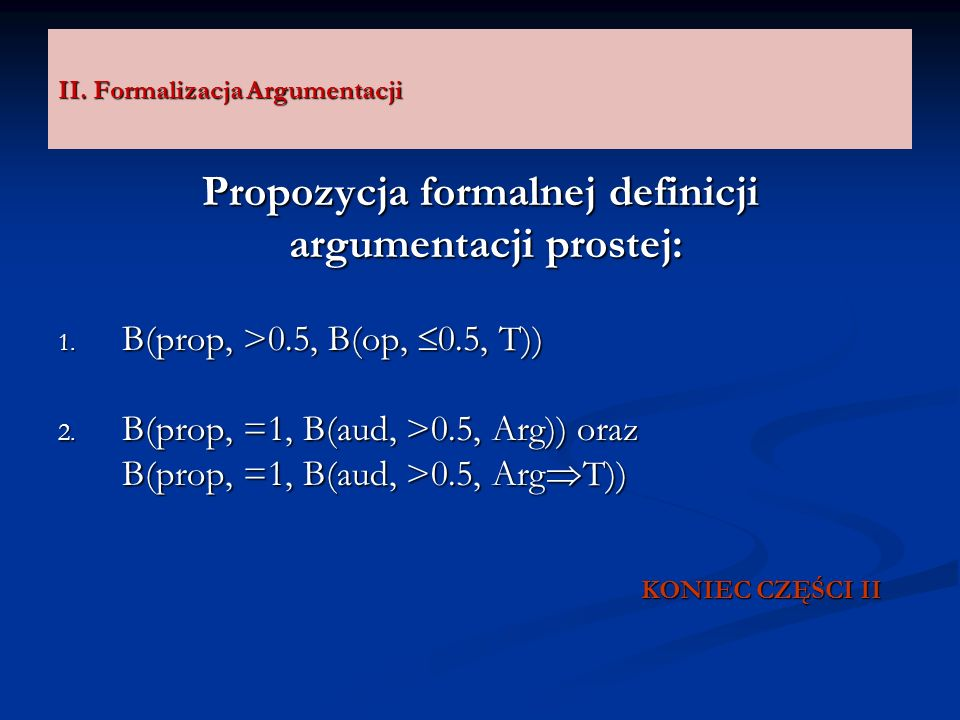 II. Formalizacja Argumentacji Propozycja formalnej definicji argumentacji prostej: argumentacji prostej: 1. B(prop, >0.5, B(op, 0.5, T)) 2. B(prop, =1