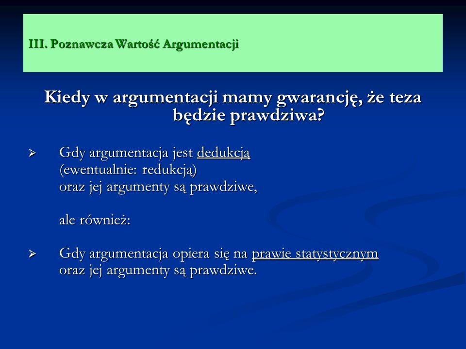 III. Poznawcza Wartość Argumentacji Kiedy w argumentacji mamy gwarancję, że teza będzie prawdziwa? Gdy argumentacja jest dedukcją Gdy argumentacja jes