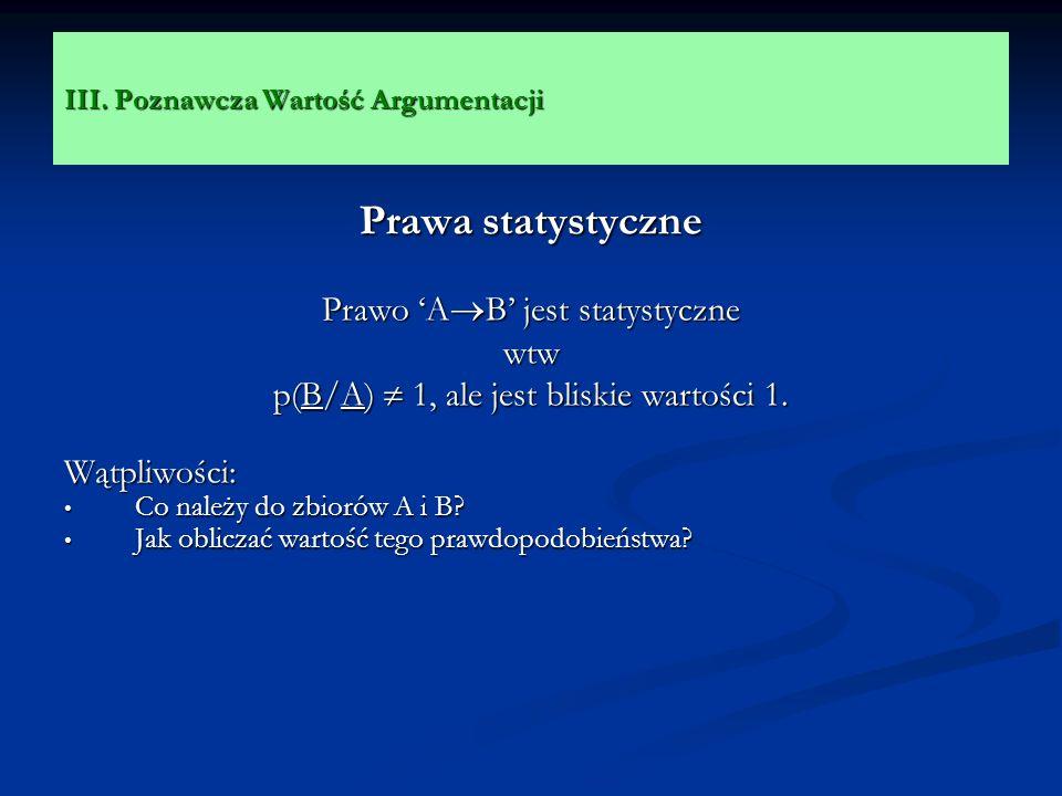 III. Poznawcza Wartość Argumentacji Prawa statystyczne Prawo A B jest statystyczne wtw p(B/A) 1, ale jest bliskie wartości 1. Wątpliwości: Co należy d