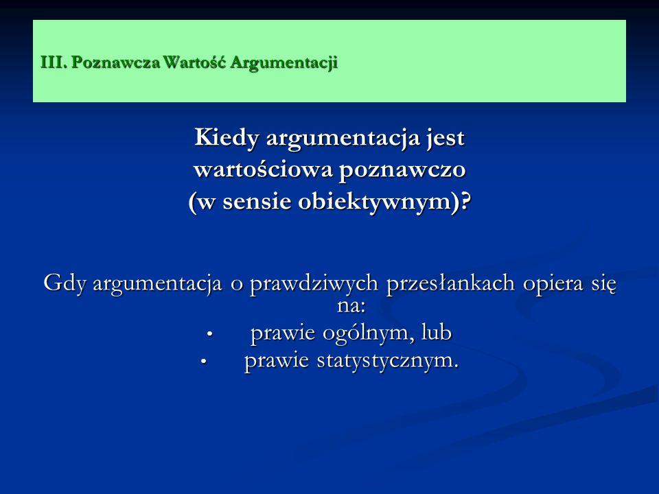 III. Poznawcza Wartość Argumentacji Kiedy argumentacja jest wartościowa poznawczo (w sensie obiektywnym)? Gdy argumentacja o prawdziwych przesłankach