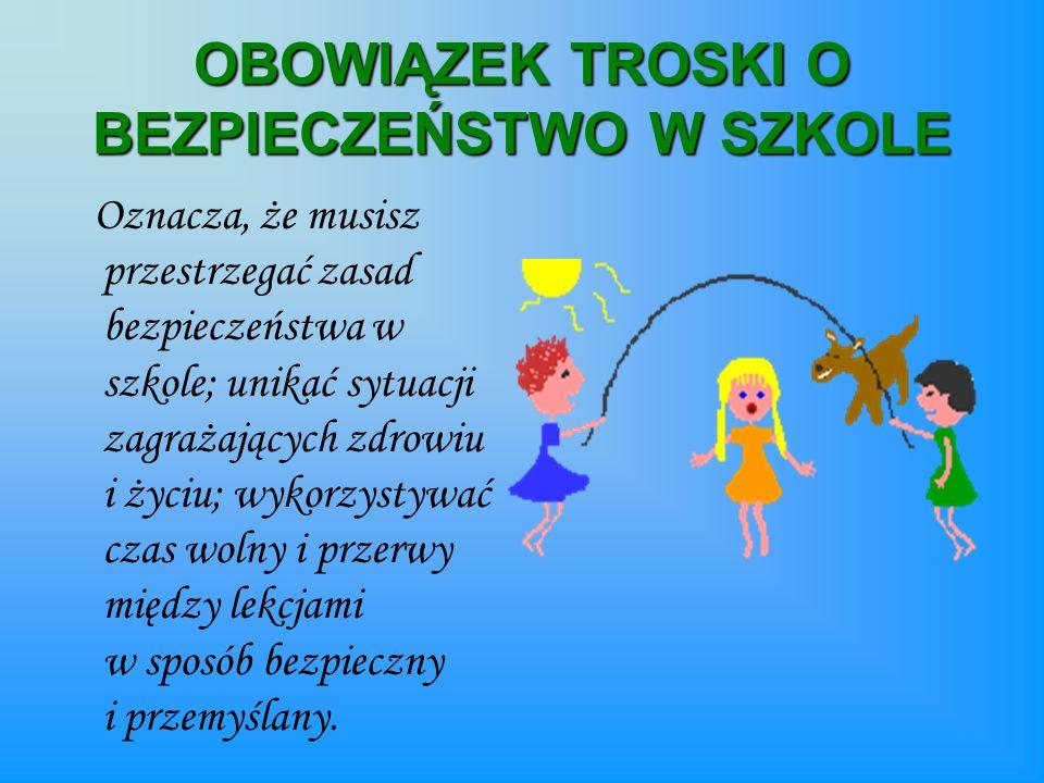 OBOWIĄZEK TROSKI O BEZPIECZEŃSTWO W SZKOLE Oznacza, że musisz przestrzegać zasad bezpieczeństwa w szkole; unikać sytuacji zagrażających zdrowiu i życi